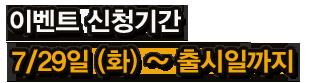 이벤트 신청기간 7/8(화) ~ 출시일까지