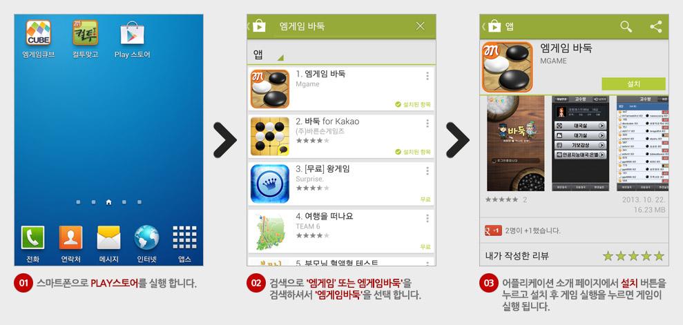 01.스마트폰으로 PLAY스토어를 실행합니다. 02.검색으로 '엠게임' 또는 '엠게임바둑'을 검색하셔서 '엠게임바둑'을 선택합니다. 03.어플리케이션 소개 페이지에서 설치 버튼을 누르고 설치 후 게임 실행을 누르면 게임이 실행됩니다.