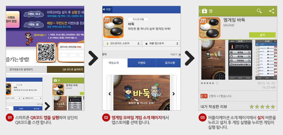 01.스마트폰 QR코드 앱을 실행하여 상단의 QR코드를 스캔합니다. 02.엠게임 모바일 게임 소개 페이지에서 앱스토어를 선택합니다. 03.어플리게이션 소개 페이지에서 설치 버튼을 누르고 설치 후 게임 실행을 누르면 게임이 실행됩니다.
