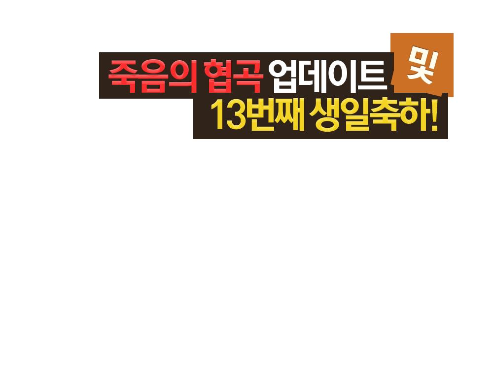 죽음의 협곡 업데이트 및 13번째 생일축하! 13주년 업데이트 기념 이벤트! 01월 18일 (목) 점검 후 적용 ~ 02월 22일 (목) 점검 후 종료