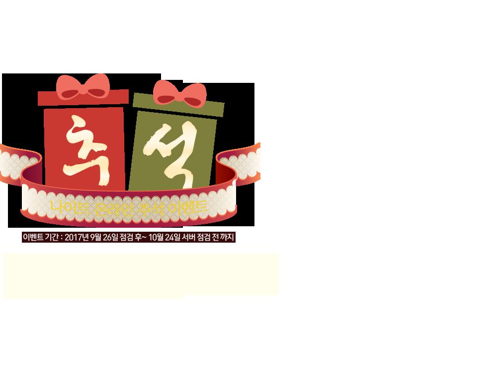 나이트 온라인 추석 이벤트 내 마음속에 저장~ 이벤트 기간 : 2017년 9월 26일 점검 후~ 10월 24일 서버 점검 전 까지