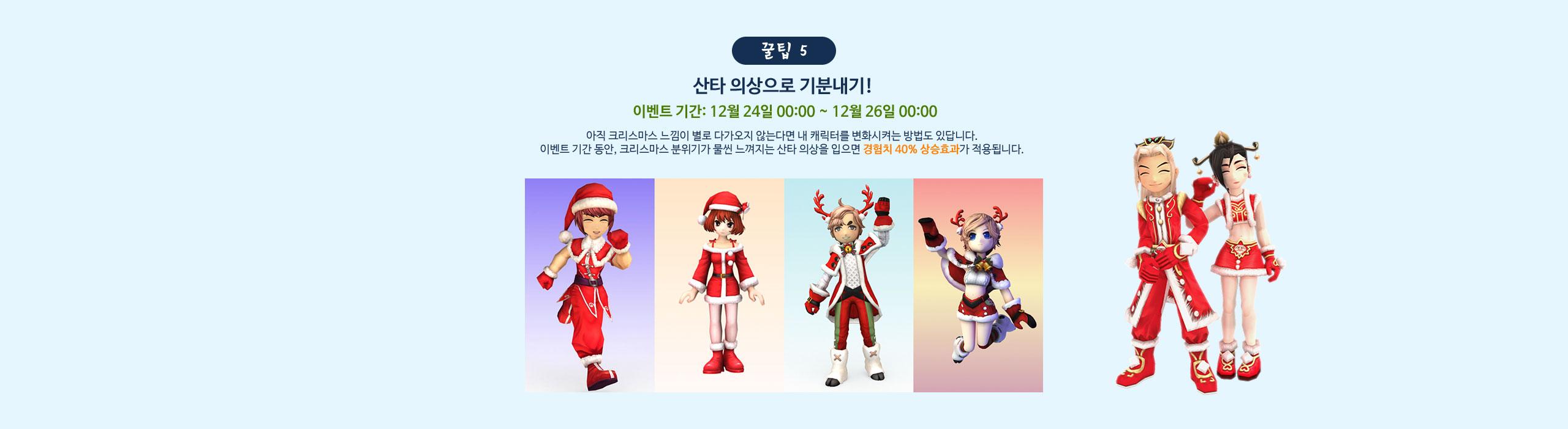 꿀팁 5 산타 의상으로 기분내기! 이벤트 기간: 12월 24일 00:00 ~ 12월 26일 00:00 아직 크리스마스 느낌이 별로 다가오지 않는다면 내 캐릭터를 변화시켜는 방법도 있답니다. 이벤트 기간 동안, 크리스마스 분위기가 물씬 느껴지는 산타 의상을 입으면 경험치 40% 상승효과가 적용됩니다.