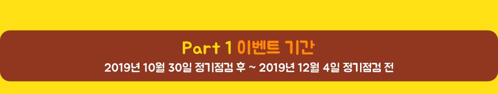 Part 1 이벤트 기간 2019년 10월 30일 정기점검 후 ~ 2019년 12월 4일 정기점검 전