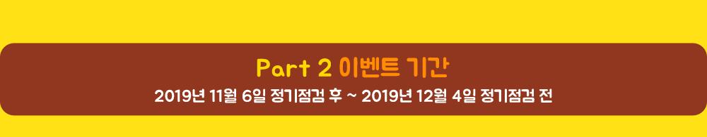 Part 2 이벤트 기간 2019년 11월 6일 정기점검 후 ~ 2019년 12월 4일 정기점검 전
