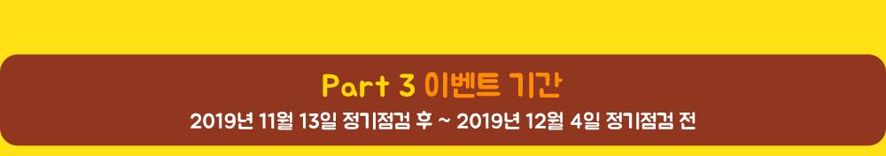 Part 3 이벤트 기간 2019년 11월 13일 정기점검 후 ~ 2019년 12월 4일 정기점검 전