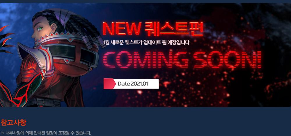 NEW 퀘스트편 Date 2021.01 COMING SOON!                 1월 새로운 퀘스트가 업데이트 될 예정입니다.                 [참고사항] 1. 내부사정에 의해 안내된 일정이 조정될 수 있습니다.