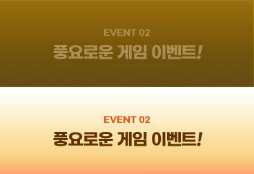 EVENT 02 풍요로운 게임 이벤트!