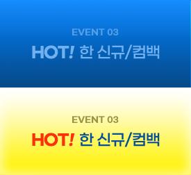 EVENT 03 HOT!한 신규/컴백