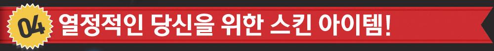 04 열정적인 당신을 위한 스킨 아이템!