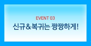 EVENT 03. 신규&복귀는 짱짱하게!