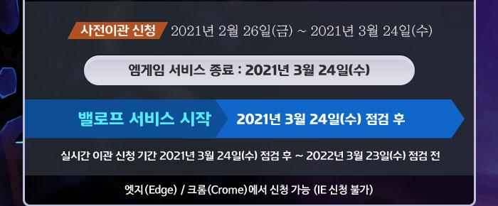 사전이관 신청 2021년 2월 26일(금) ~ 2021년 3월 24일(수), 엠게임 서비스 종료 : 2021년 3월 24일(수), 밸로프 서비스 시작 2021년 3월 24일(수) 점검 후, 실시간 이관 신청 기간 2021년 3월 24일(수) 점검 후 ~ 2022년 3월 23일(수) 점검 전, 엣지(Edge) / 크롬(Crome)에서 신청 가능 (IE 신청 불가)