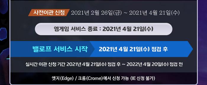 사전이관 신청 2021년 2월 26일(금) ~ 2021년 4월 21일(수), 엠게임 서비스 종료 : 2021년 4월 21일(수), 밸로프 서비스 시작 2021년 4월 21일(수) 점검 후, 실시간 이관 신청 기간 2021년 4월 21일(수) 점검 후 ~ 2022년 4월 20일(수) 점검 전, 엣지(Edge) / 크롬(Crome)에서 신청 가능 (IE 신청 불가)