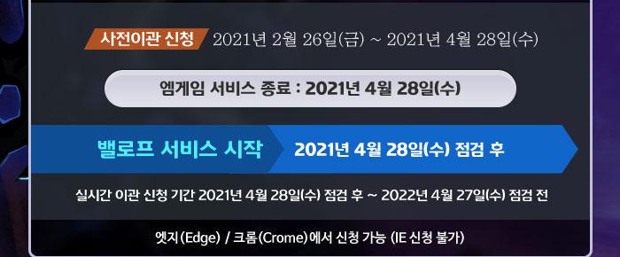 사전이관 신청 2021년 2월 26일(금) ~ 2021년 4월 28일(수), 엠게임 서비스 종료 : 2021년 4월 28일(수), 밸로프 서비스 시작 2021년 4월 28일(수) 점검 후, 실시간 이관 신청 기간 2021년 4월 28일(수) 점검 후 ~ 2022년 4월 27일(수) 점검 전, 엣지(Edge) / 크롬(Crome)에서 신청 가능 (IE 신청 불가)